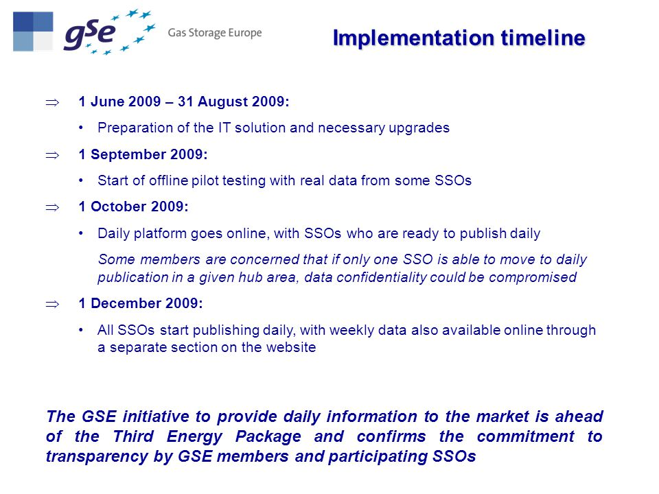  1 June 2009 – 31 August 2009: Preparation of the IT solution and necessary upgrades  1 September 2009: Start of offline pilot testing with real data from some SSOs  1 October 2009: Daily platform goes online, with SSOs who are ready to publish daily Some members are concerned that if only one SSO is able to move to daily publication in a given hub area, data confidentiality could be compromised  1 December 2009: All SSOs start publishing daily, with weekly data also available online through a separate section on the website Implementation timeline The GSE initiative to provide daily information to the market is ahead of the Third Energy Package and confirms the commitment to transparency by GSE members and participating SSOs