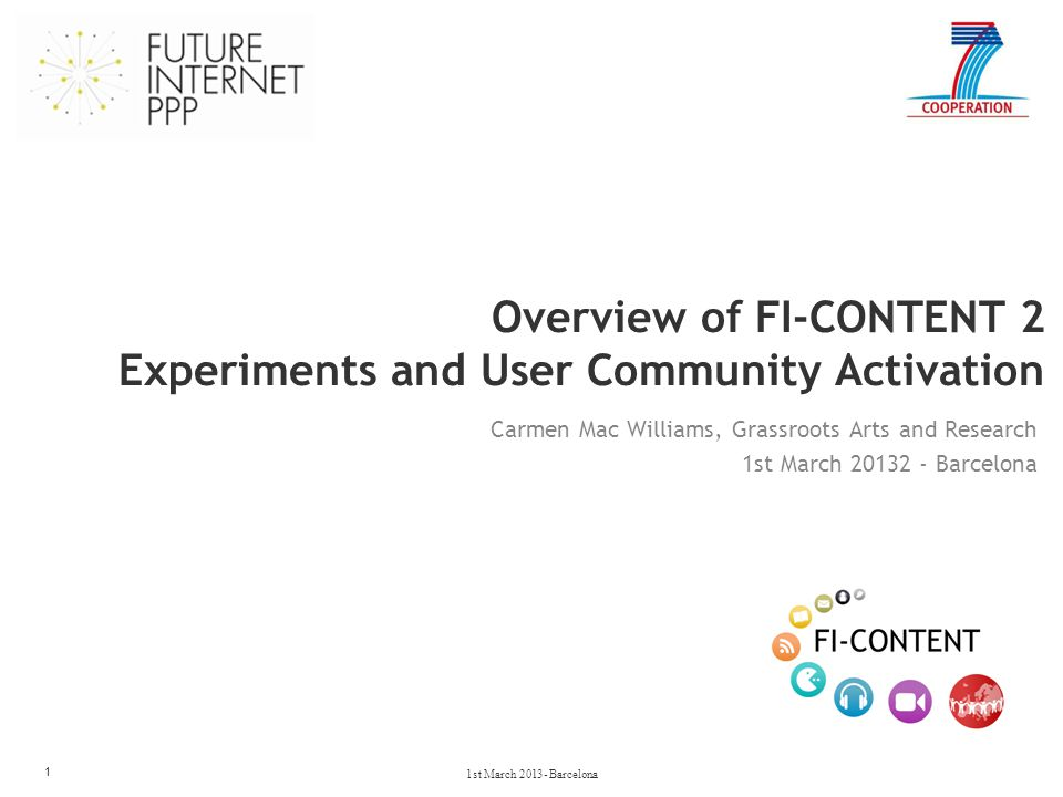Overview of FI-CONTENT 2 Experiments and User Community Activation 1 Carmen Mac Williams, Grassroots Arts and Research 1st March 20132 - Barcelona 1st March 2013- Barcelona