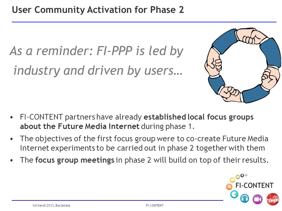 1st March 2013, Barcelona FI-CONTENT User Community Activation for Phase 2 As a reminder: FI-PPP is led by industry and driven by users… FI-CONTENT partners have already established local focus groups about the Future Media Internet during phase 1.