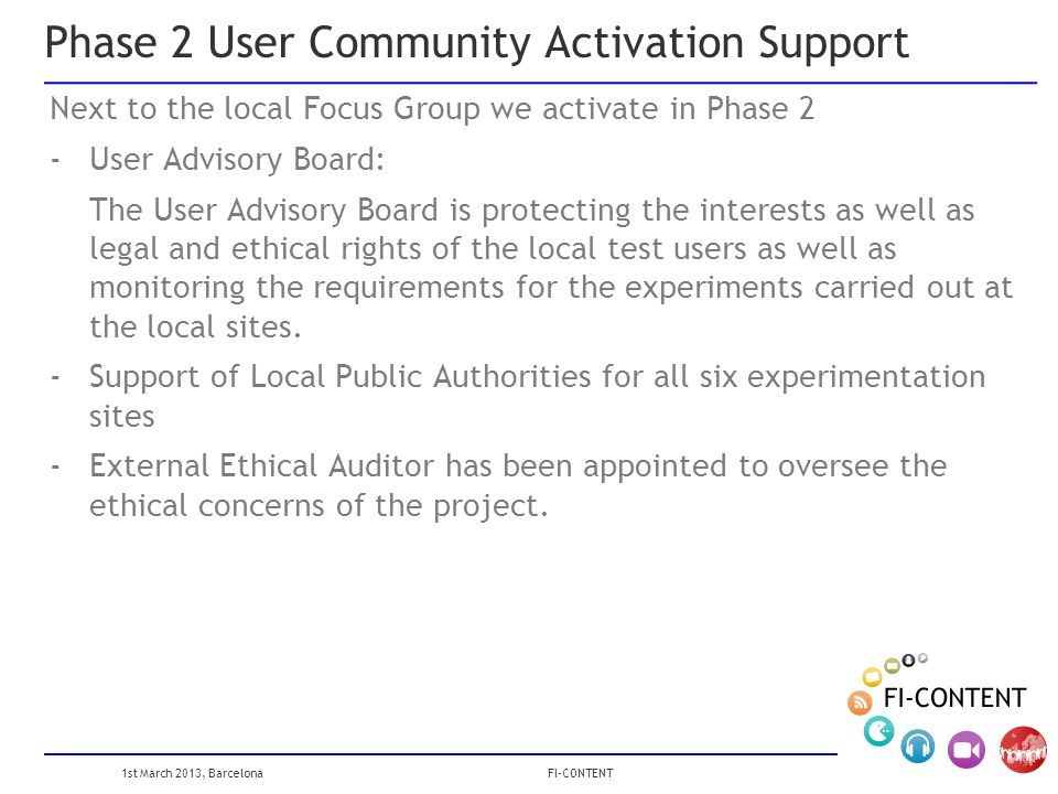 1st March 2013, Barcelona FI-CONTENT Phase 2 User Community Activation Support Next to the local Focus Group we activate in Phase 2 -User Advisory Board: The User Advisory Board is protecting the interests as well as legal and ethical rights of the local test users as well as monitoring the requirements for the experiments carried out at the local sites.