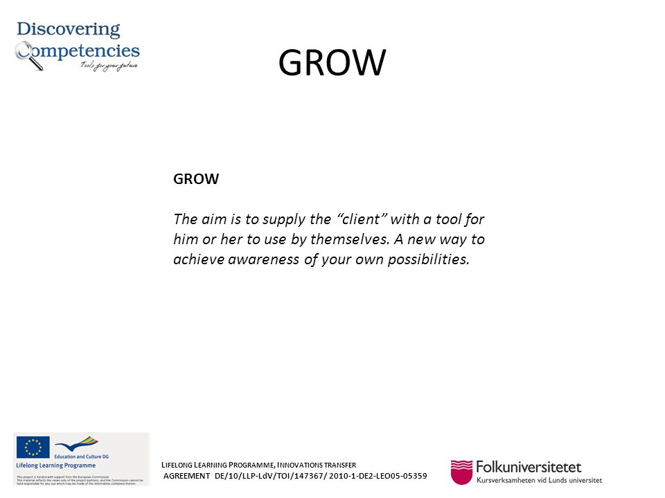 GROW L IFELONG L EARNING P ROGRAMME, I NNOVATIONS TRANSFER AGREEMENT DE/10/LLP-LdV/TOI/147367/ 2010-1-DE2-LEO05-05359 GROW The aim is to supply the client with a tool for him or her to use by themselves.