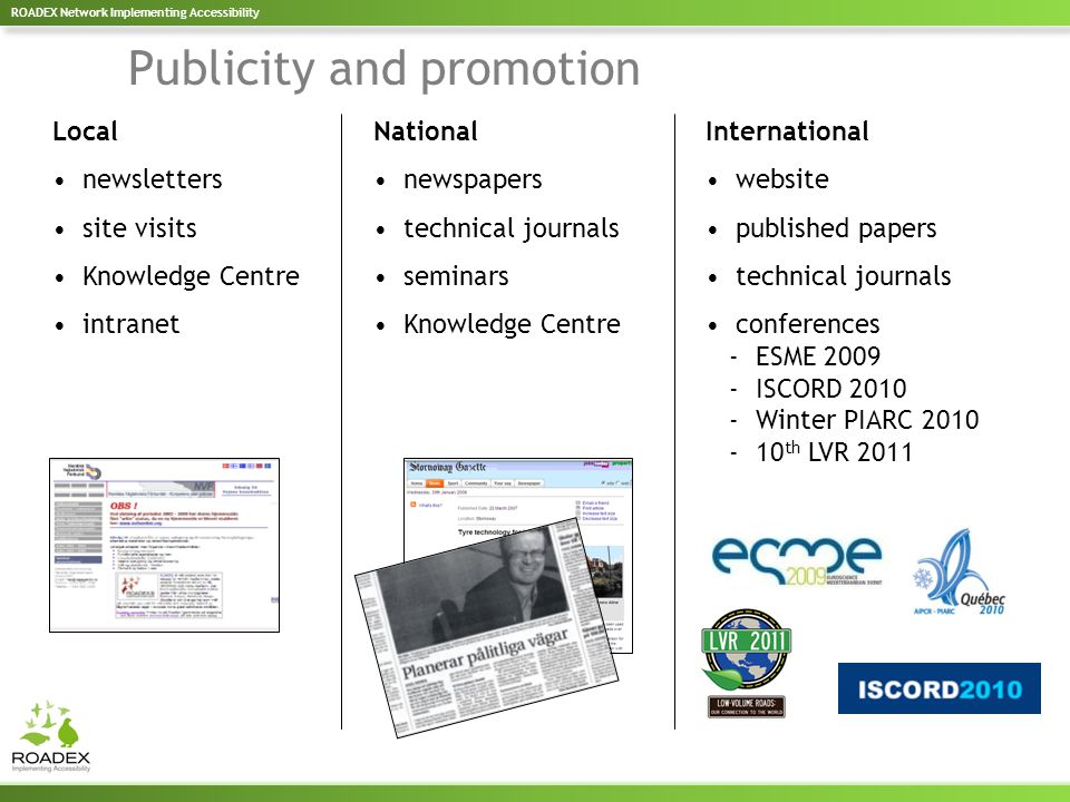 Publicity and promotion Local newsletters site visits Knowledge Centre intranet National newspapers technical journals seminars Knowledge Centre International website published papers technical journals conferences - ESME 2009 - ISCORD 2010 - Winter PIARC 2010 - 10 th LVR 2011