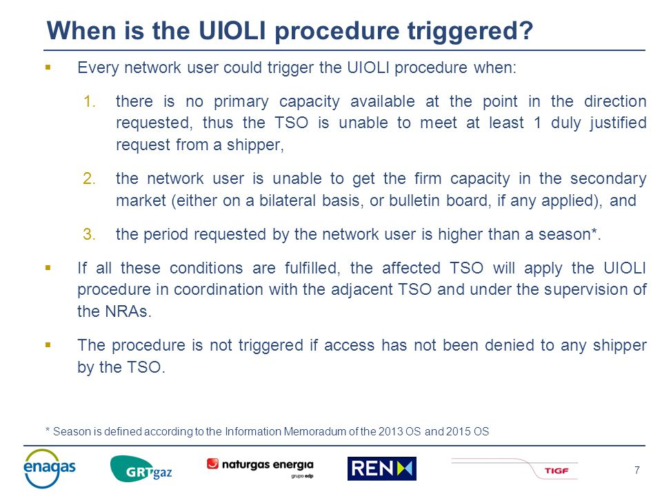 7  Every network user could trigger the UIOLI procedure when: 1.there is no primary capacity available at the point in the direction requested, thus the TSO is unable to meet at least 1 duly justified request from a shipper, 2.the network user is unable to get the firm capacity in the secondary market (either on a bilateral basis, or bulletin board, if any applied), and 3.the period requested by the network user is higher than a season*.