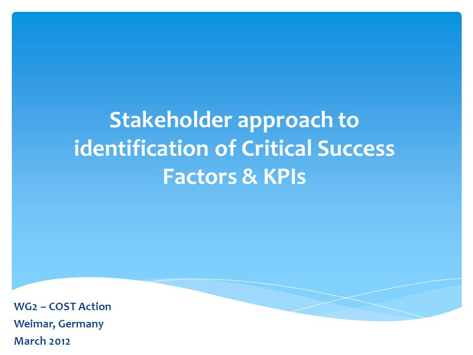 Stakeholder approach to identification of Critical Success Factors & KPIs WG2 – COST Action Weimar, Germany March 2012
