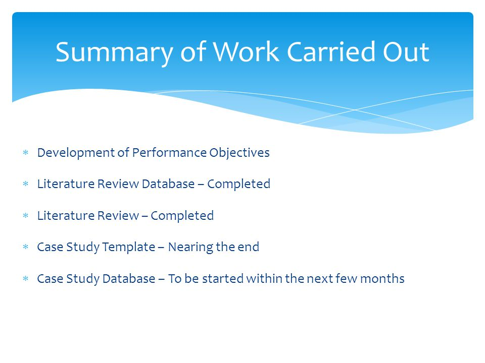  Development of Performance Objectives  Literature Review Database – Completed  Literature Review – Completed  Case Study Template – Nearing the end  Case Study Database – To be started within the next few months Summary of Work Carried Out