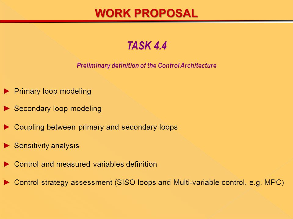 WORK PROPOSAL ►Primary loop modeling ►Secondary loop modeling ►Coupling between primary and secondary loops ►Sensitivity analysis ►Control and measured variables definition ►Control strategy assessment (SISO loops and Multi-variable control, e.g.