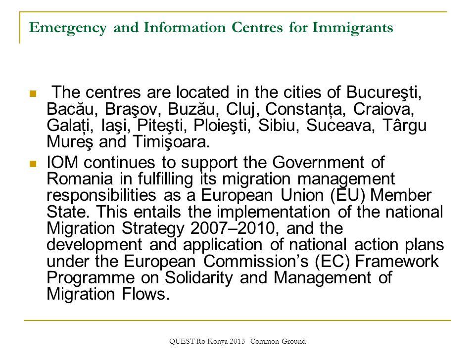 QUEST Ro Konya 2013 Common Ground Emergency and Information Centres for Immigrants The centres are located in the cities of Bucureşti, Bacău, Braşov, Buzău, Cluj, Constanţa, Craiova, Galaţi, Iaşi, Piteşti, Ploieşti, Sibiu, Suceava, Târgu Mureş and Timişoara.