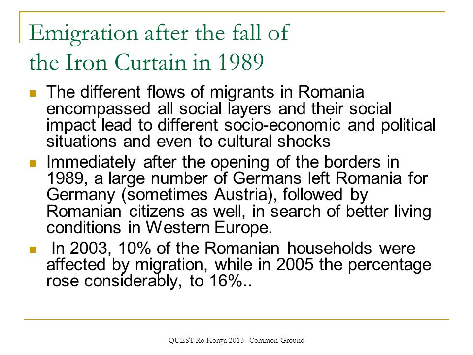 QUEST Ro Konya 2013 Common Ground Emigration after the fall of the Iron Curtain in 1989 The different flows of migrants in Romania encompassed all social layers and their social impact lead to different socio-economic and political situations and even to cultural shocks Immediately after the opening of the borders in 1989, a large number of Germans left Romania for Germany (sometimes Austria), followed by Romanian citizens as well, in search of better living conditions in Western Europe.