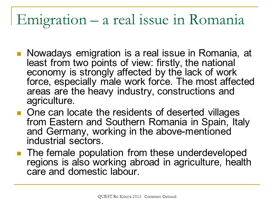 QUEST Ro Konya 2013 Common Ground Emigration – a real issue in Romania Nowadays emigration is a real issue in Romania, at least from two points of view: firstly, the national economy is strongly affected by the lack of work force, especially male work force.