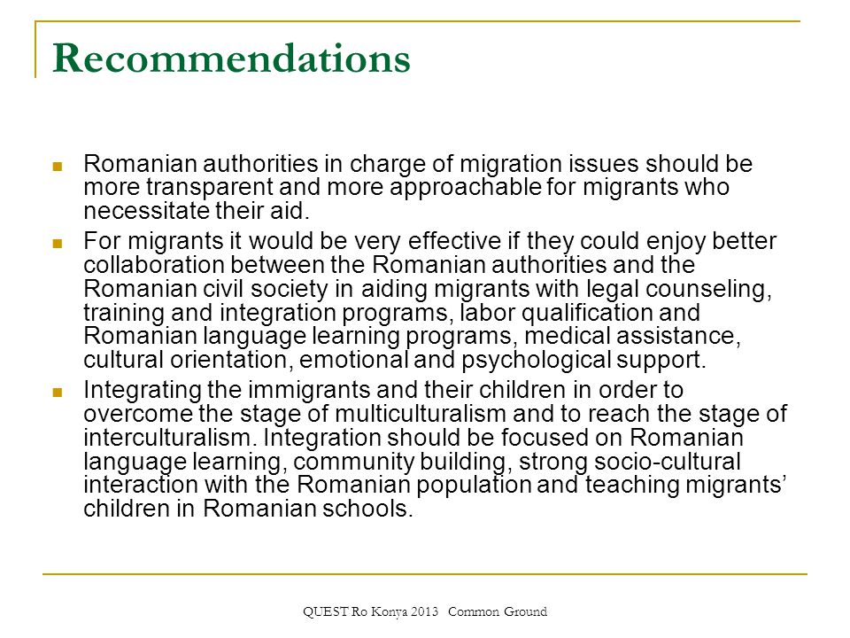 QUEST Ro Konya 2013 Common Ground Recommendations Romanian authorities in charge of migration issues should be more transparent and more approachable for migrants who necessitate their aid.