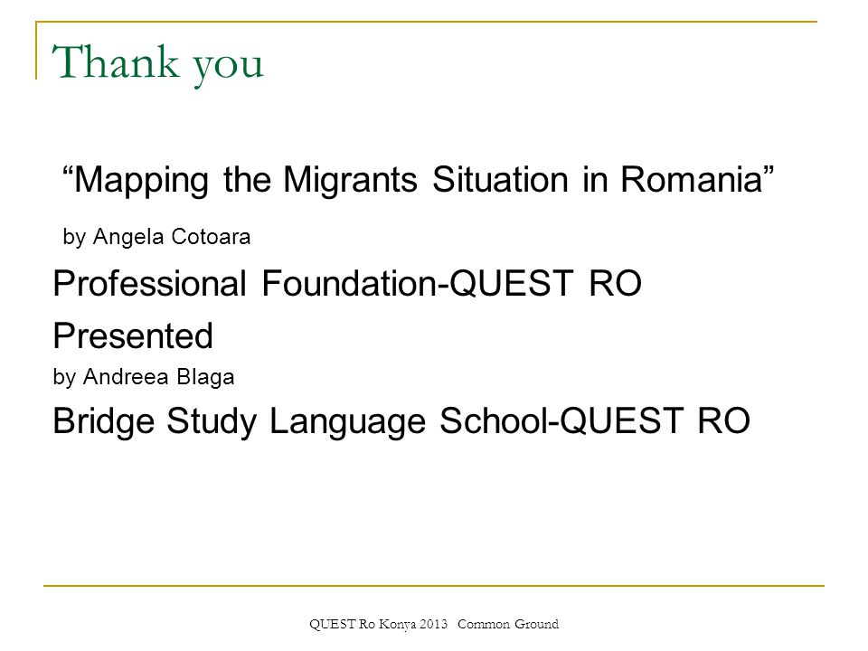 QUEST Ro Konya 2013 Common Ground Thank you Mapping the Migrants Situation in Romania by Angela Cotoara Professional Foundation-QUEST RO Presented by Andreea Blaga Bridge Study Language School-QUEST RO