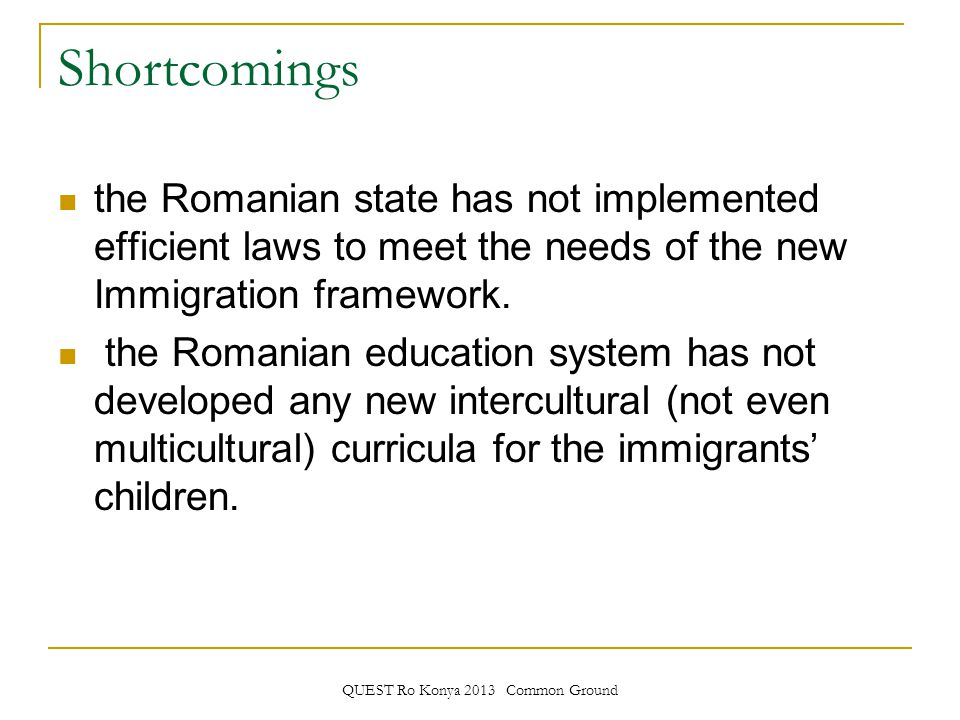 QUEST Ro Konya 2013 Common Ground Shortcomings the Romanian state has not implemented efficient laws to meet the needs of the new Immigration framework.