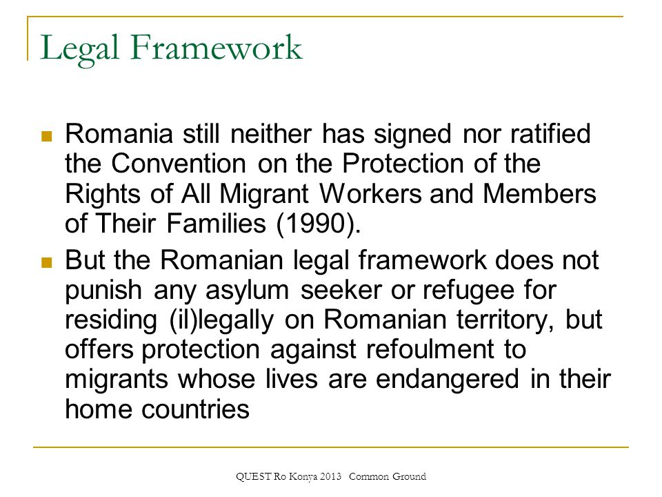 QUEST Ro Konya 2013 Common Ground Legal Framework Romania still neither has signed nor ratified the Convention on the Protection of the Rights of All Migrant Workers and Members of Their Families (1990).
