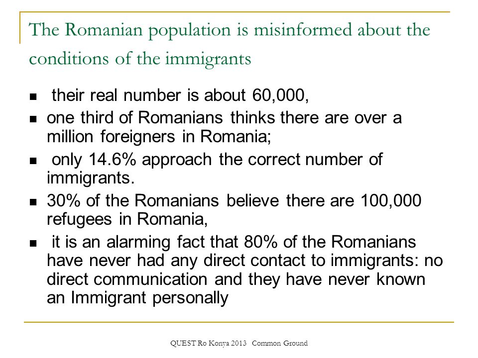 QUEST Ro Konya 2013 Common Ground The Romanian population is misinformed about the conditions of the immigrants their real number is about 60,000, one third of Romanians thinks there are over a million foreigners in Romania; only 14.6% approach the correct number of immigrants.