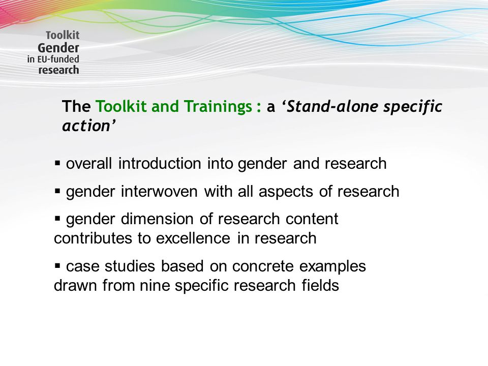 The Toolkit and Trainings : a 'Stand-alone sp e cific action'  overall introduction into gender and research  gender interwoven with all aspects of research  gender dimension of research content contributes to excellence in research  case studies based on concrete examples drawn from nine specific research fields