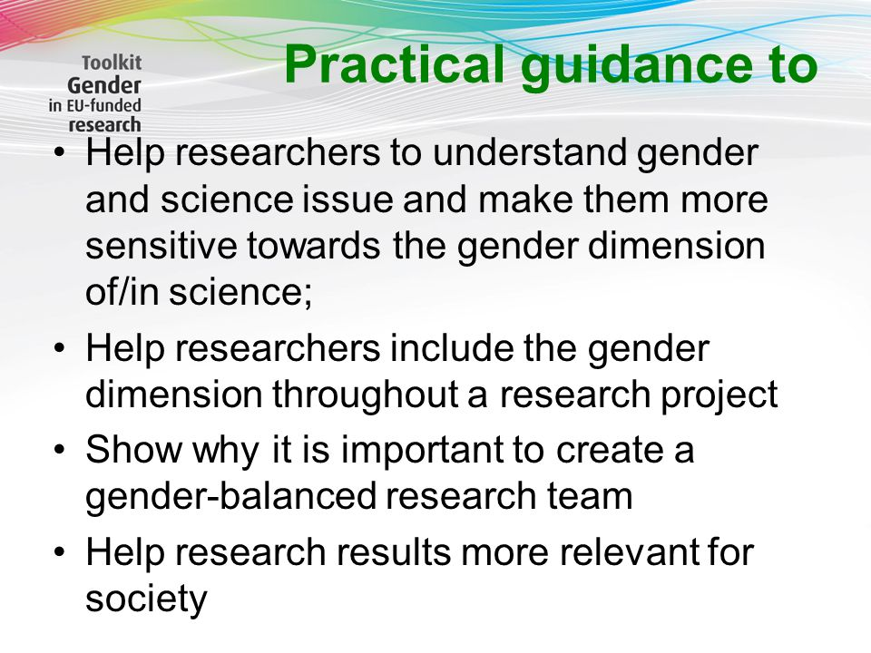 Practical guidance to Help researchers to understand gender and science issue and make them more sensitive towards the gender dimension of/in science; Help researchers include the gender dimension throughout a research project Show why it is important to create a gender-balanced research team Help research results more relevant for society