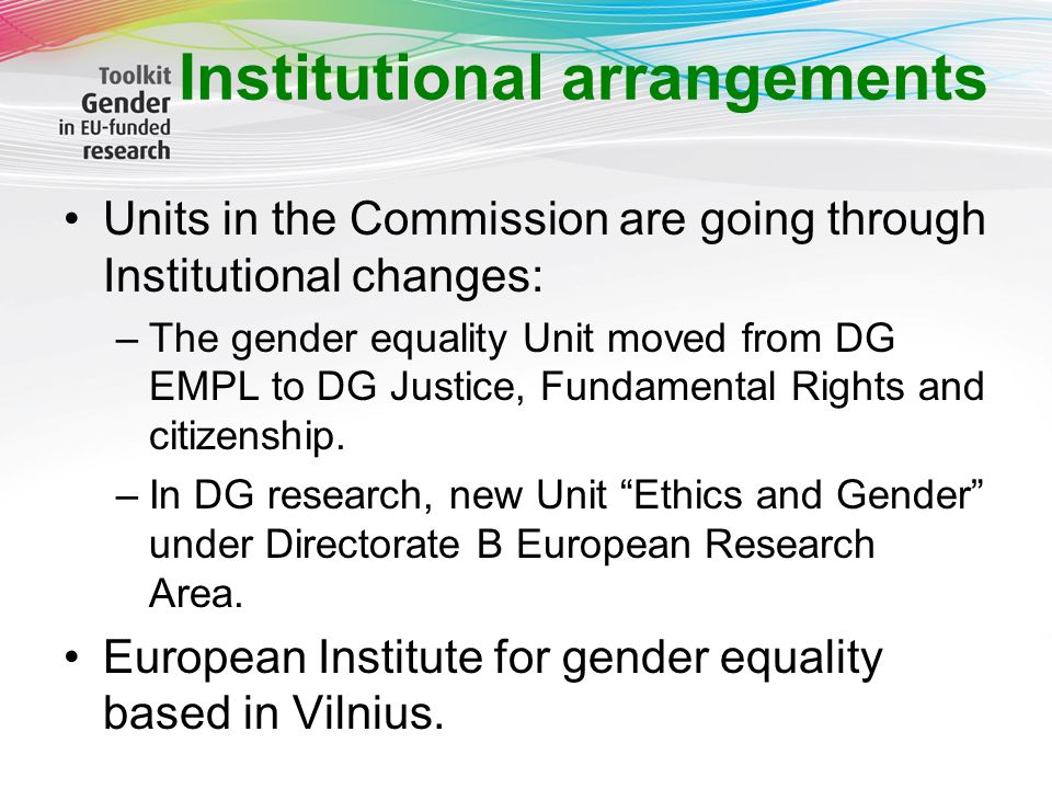 Institutional arrangements Units in the Commission are going through Institutional changes: –The gender equality Unit moved from DG EMPL to DG Justice, Fundamental Rights and citizenship.