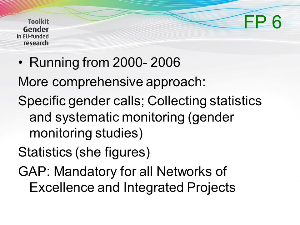 FP 6 Running from 2000- 2006 More comprehensive approach: Specific gender calls; Collecting statistics and systematic monitoring (gender monitoring studies) Statistics (she figures) GAP: Mandatory for all Networks of Excellence and Integrated Projects