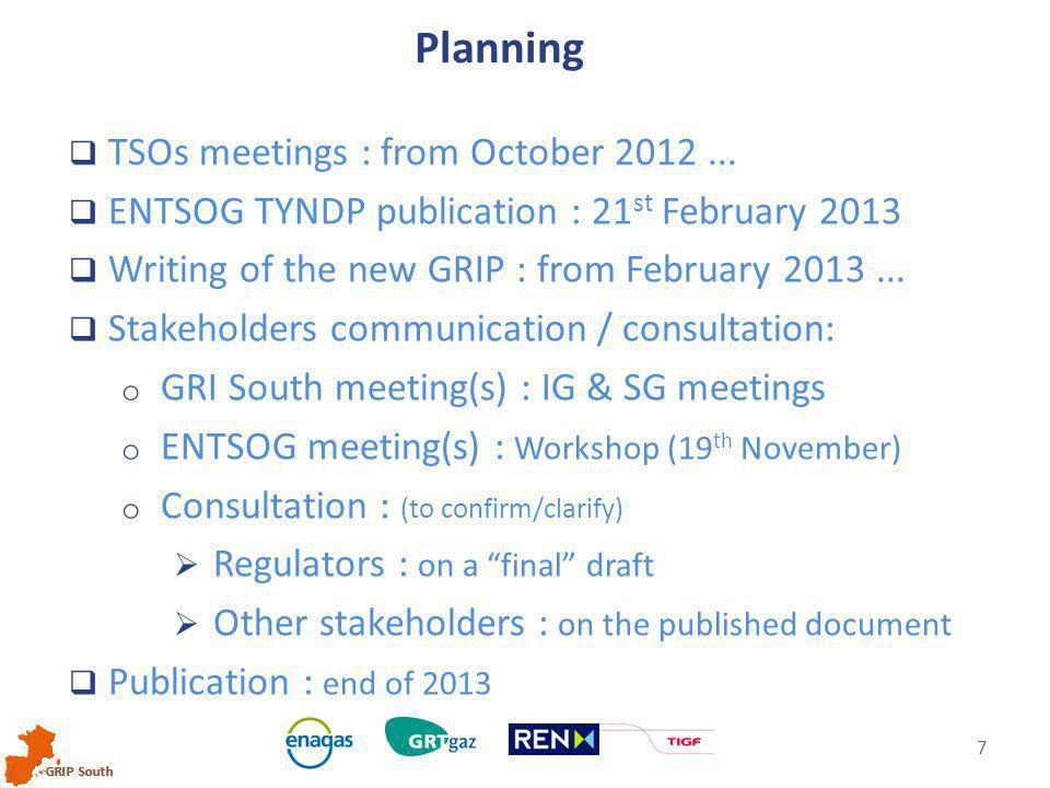 GRIP South 7  TSOs meetings : from October 2012...  ENTSOG TYNDP publication : 21 st February 2013  Writing of the new GRIP : from February 2013...
