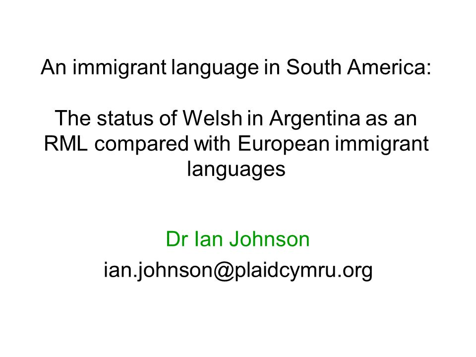 An immigrant language in South America: The status of Welsh in Argentina as an RML compared with European immigrant languages Dr Ian Johnson ian.johnson@plaidcymru.org