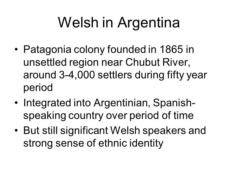 Welsh in Argentina Patagonia colony founded in 1865 in unsettled region near Chubut River, around 3-4,000 settlers during fifty year period Integrated into Argentinian, Spanish- speaking country over period of time But still significant Welsh speakers and strong sense of ethnic identity
