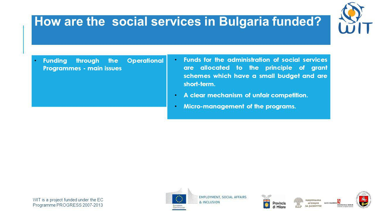 WIT is a project funded under the EC Programme PROGRESS 2007-2013 How are the social services in Bulgaria funded? Funding through the Operational Prog