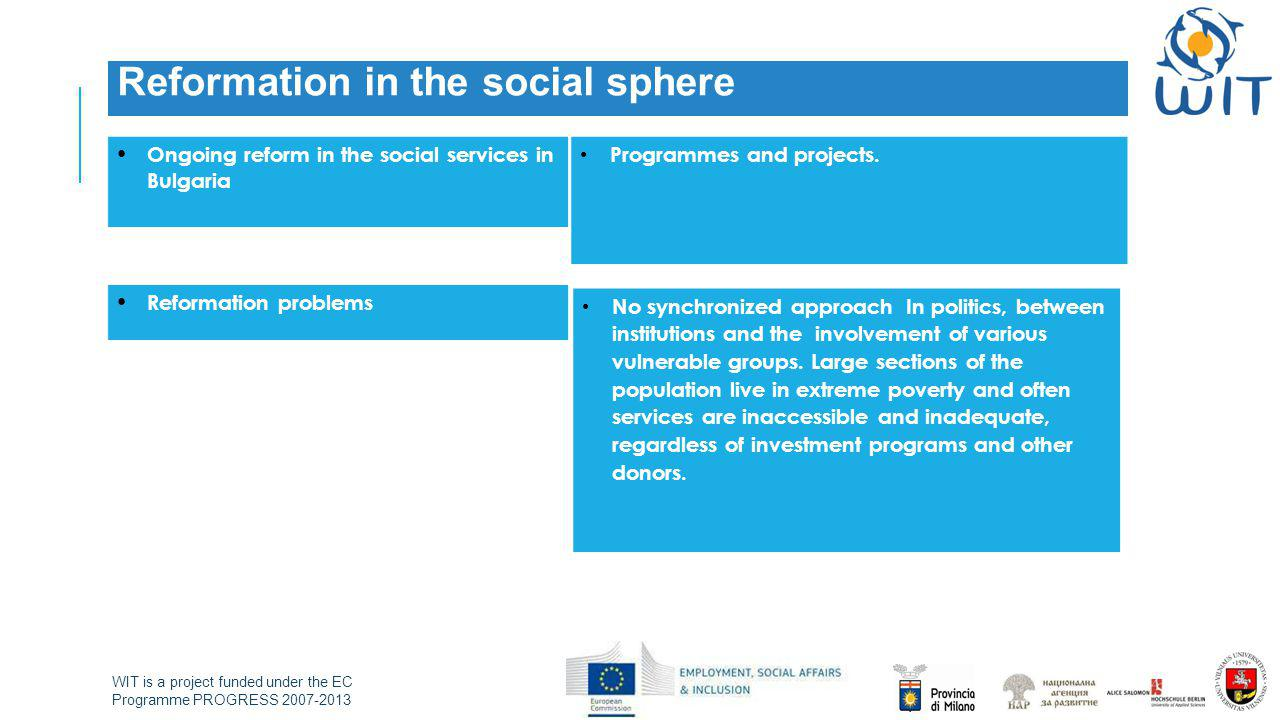 WIT is a project funded under the EC Programme PROGRESS 2007-2013 Reformation in the social sphere Ongoing reform in the social services in Bulgaria P
