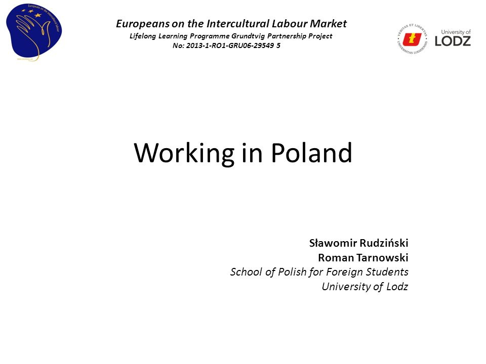 Working in Poland Sławomir Rudziński Roman Tarnowski School of Polish for Foreign Students University of Lodz Europeans on the Intercultural Labour Market Lifelong Learning Programme Grundtvig Partnership Project No: 2013-1-RO1-GRU06-29549 5