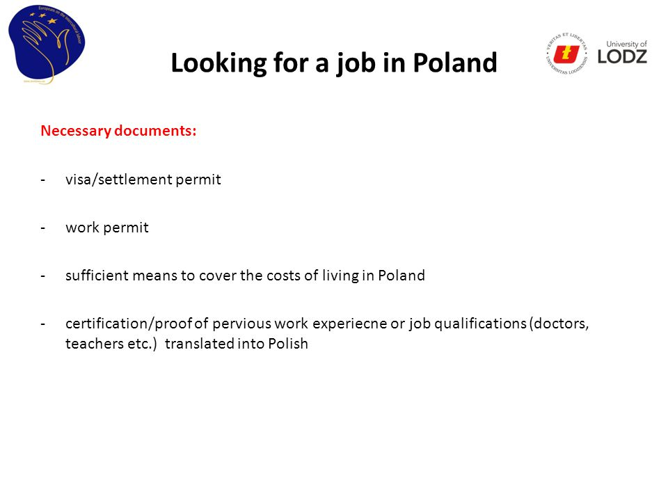 Looking for a job in Poland Necessary documents: -visa/settlement permit -work permit -sufficient means to cover the costs of living in Poland -certification/proof of pervious work experiecne or job qualifications (doctors, teachers etc.) translated into Polish