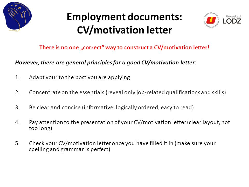 "Employment documents: CV/motivation letter There is no one ""correct way to construct a CV/motivation letter."