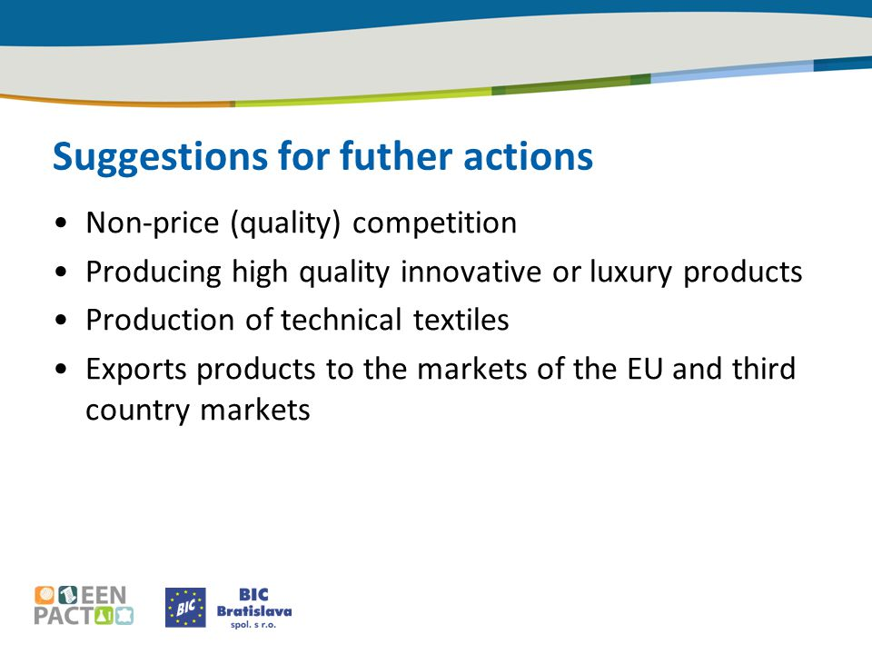 Suggestions for futher actions Non-price (quality) competition Producing high quality innovative or luxury products Production of technical textiles Exports products to the markets of the EU and third country markets
