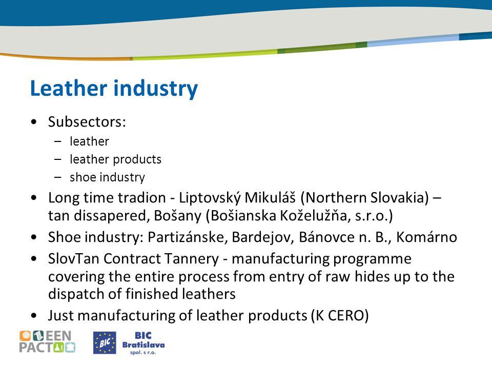 Leather industry Subsectors: –leather –leather products –shoe industry Long time tradion - Liptovský Mikuláš (Northern Slovakia) – tan dissapered, Bošany (Bošianska Koželužňa, s.r.o.) Shoe industry: Partizánske, Bardejov, Bánovce n.