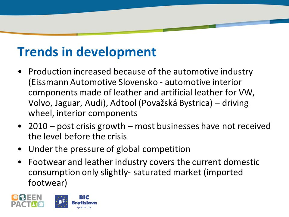Trends in development Production increased because of the automotive industry (Eissmann Automotive Slovensko - automotive interior components made of leather and artificial leather for VW, Volvo, Jaguar, Audi), Adtool (Považská Bystrica) – driving wheel, interior components 2010 – post crisis growth – most businesses have not received the level before the crisis Under the pressure of global competition Footwear and leather industry covers the current domestic consumption only slightly- saturated market (imported footwear)