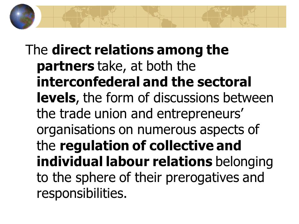 The direct relations among the partners take, at both the interconfederal and the sectoral levels, the form of discussions between the trade union and entrepreneurs' organisations on numerous aspects of the regulation of collective and individual labour relations belonging to the sphere of their prerogatives and responsibilities.