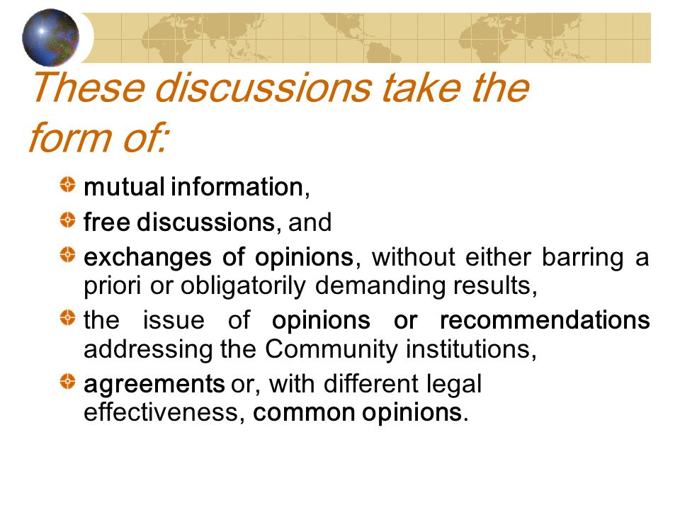 These discussions take the form of: mutual information, free discussions, and exchanges of opinions, without either barring a priori or obligatorily demanding results, the issue of opinions or recommendations addressing the Community institutions, agreements or, with different legal effectiveness, common opinions.