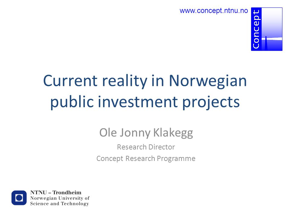 Current reality in Norwegian public investment projects Ole Jonny Klakegg Research Director Concept Research Programme www.concept.ntnu.no
