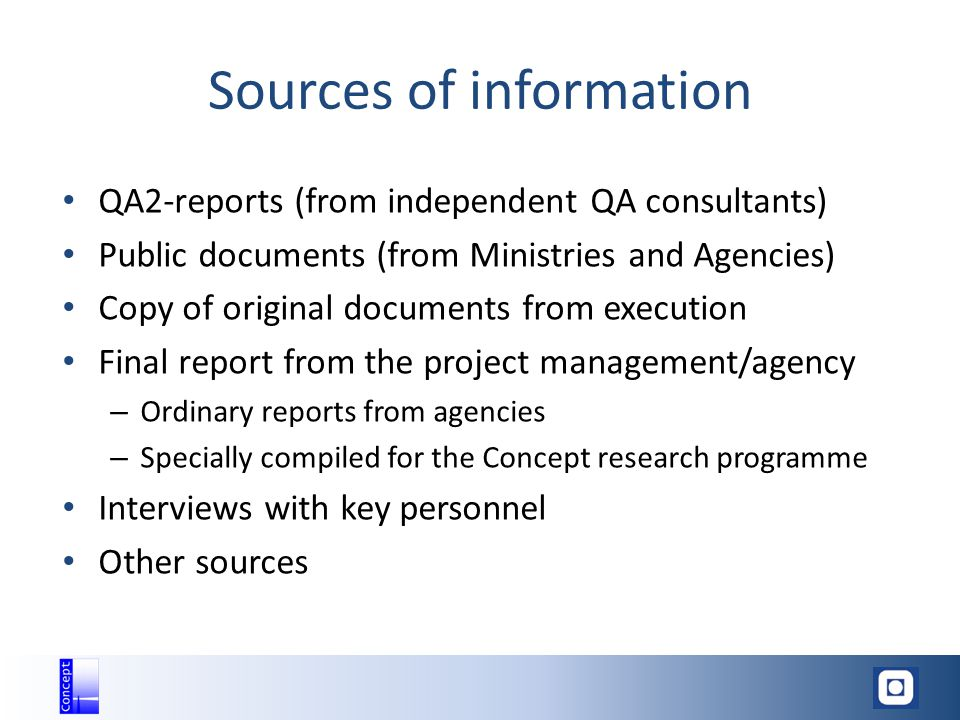 Sources of information QA2-reports (from independent QA consultants) Public documents (from Ministries and Agencies) Copy of original documents from execution Final report from the project management/agency – Ordinary reports from agencies – Specially compiled for the Concept research programme Interviews with key personnel Other sources