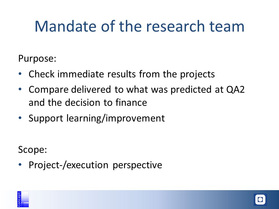 Mandate of the research team Purpose: Check immediate results from the projects Compare delivered to what was predicted at QA2 and the decision to finance Support learning/improvement Scope: Project-/execution perspective
