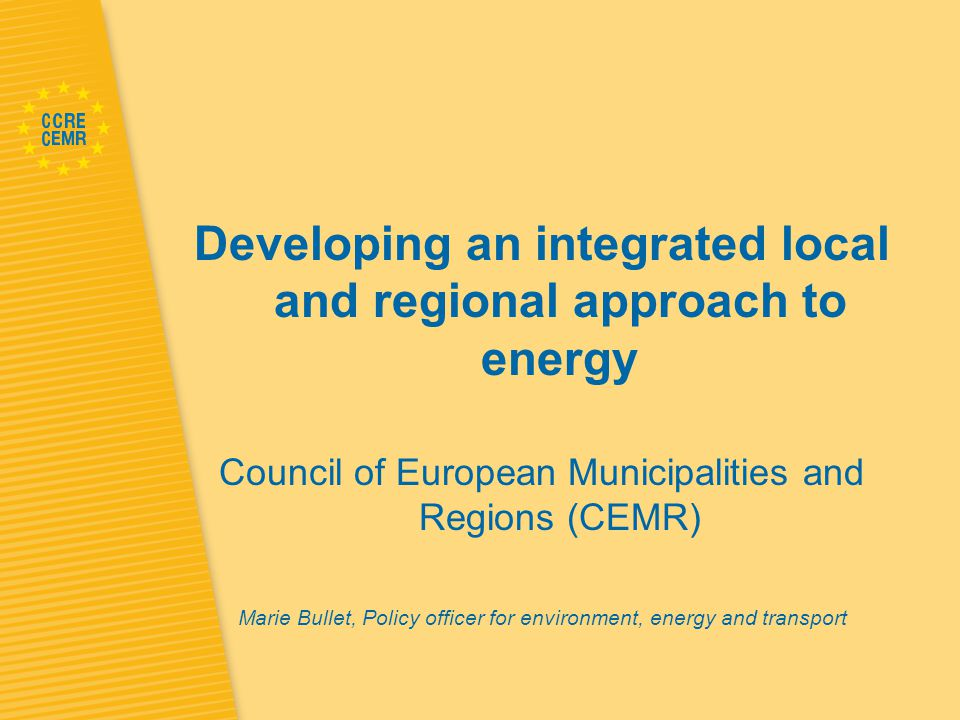 Developing an integrated local and regional approach to energy Council of European Municipalities and Regions (CEMR) Marie Bullet, Policy officer for environment, energy and transport