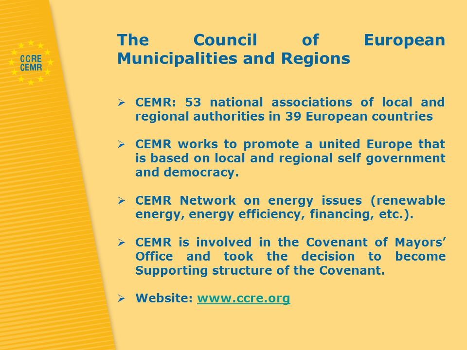 The Council of European Municipalities and Regions  CEMR: 53 national associations of local and regional authorities in 39 European countries  CEMR works to promote a united Europe that is based on local and regional self government and democracy.