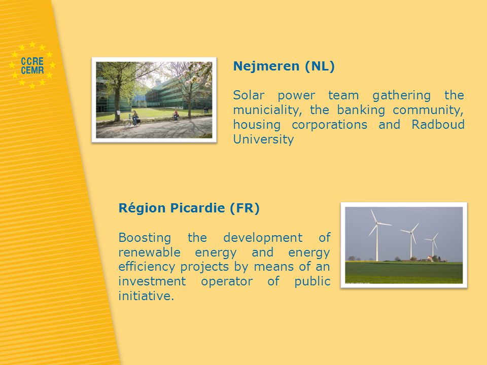 Nejmeren (NL) Solar power team gathering the municiality, the banking community, housing corporations and Radboud University Région Picardie (FR) Boosting the development of renewable energy and energy efficiency projects by means of an investment operator of public initiative.