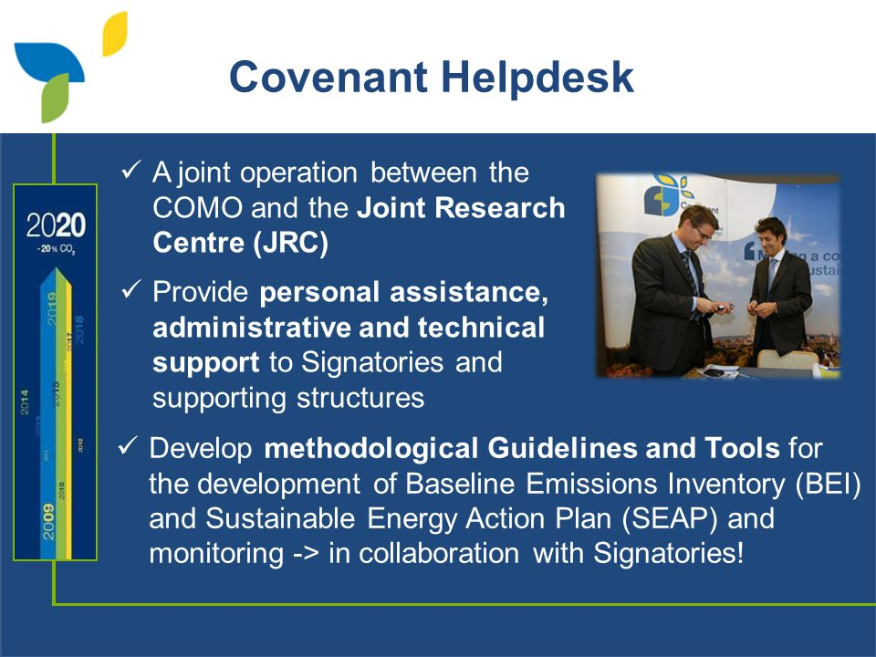 A joint operation between the COMO and the Joint Research Centre (JRC) Provide personal assistance, administrative and technical support to Signatories and supporting structures Develop methodological Guidelines and Tools for the development of Baseline Emissions Inventory (BEI) and Sustainable Energy Action Plan (SEAP) and monitoring -> in collaboration with Signatories.