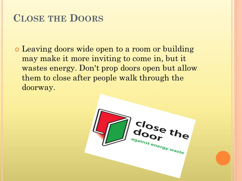 C LOSE THE D OORS Leaving doors wide open to a room or building may make it more inviting to come in, but it wastes energy. Don't prop doors open but