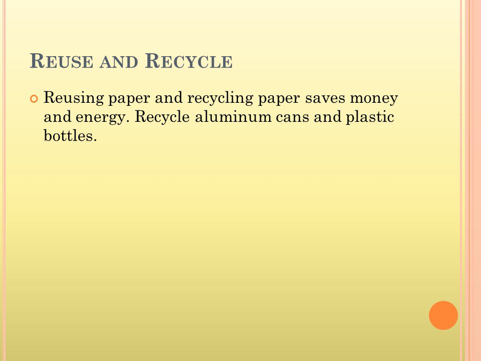 R EUSE AND R ECYCLE Reusing paper and recycling paper saves money and energy.