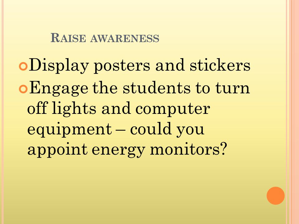 R AISE AWARENESS Display posters and stickers Engage the students to turn off lights and computer equipment – could you appoint energy monitors