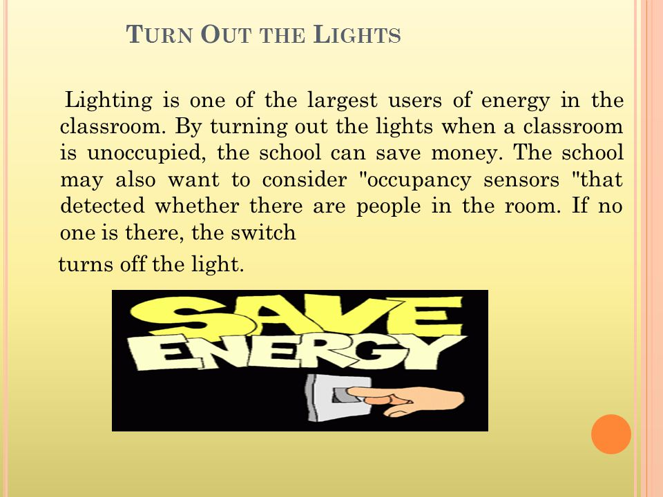 T URN O UT THE L IGHTS Lighting is one of the largest users of energy in the classroom. By turning out the lights when a classroom is unoccupied, the