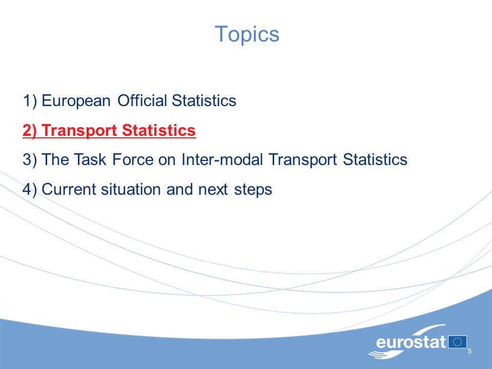 5 Topics 1) European Official Statistics 2) Transport Statistics 3) The Task Force on Inter-modal Transport Statistics 4) Current situation and next steps