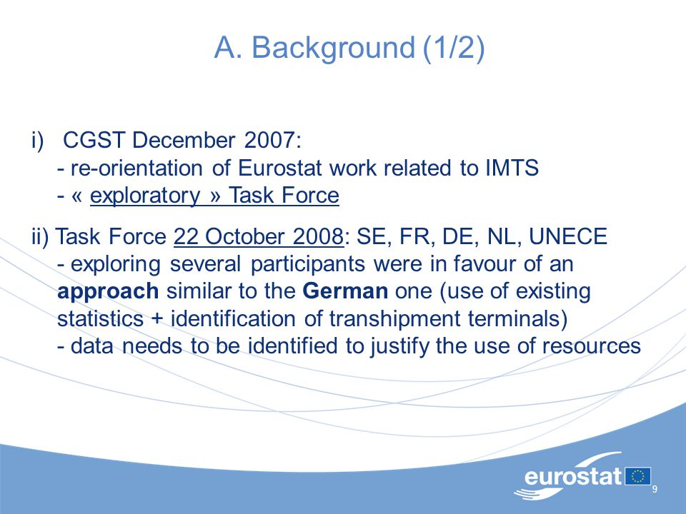 9 A. Background (1/2) i) CGST December 2007: - re-orientation of Eurostat work related to IMTS - « exploratory » Task Force ii) Task Force 22 October