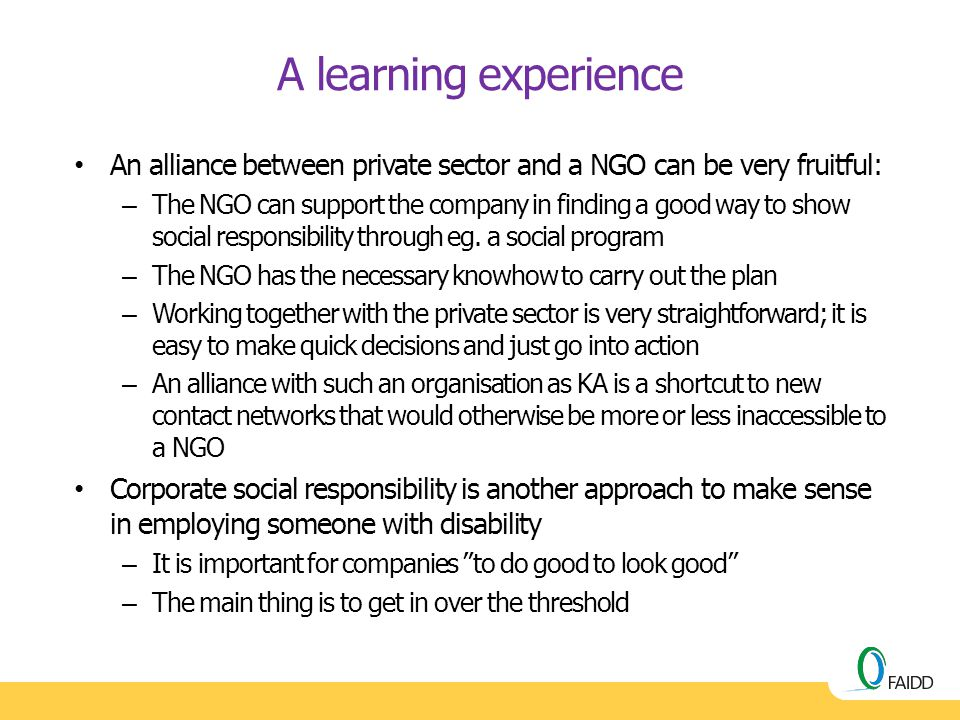 A learning experience An alliance between private sector and a NGO can be very fruitful: – The NGO can support the company in finding a good way to sh