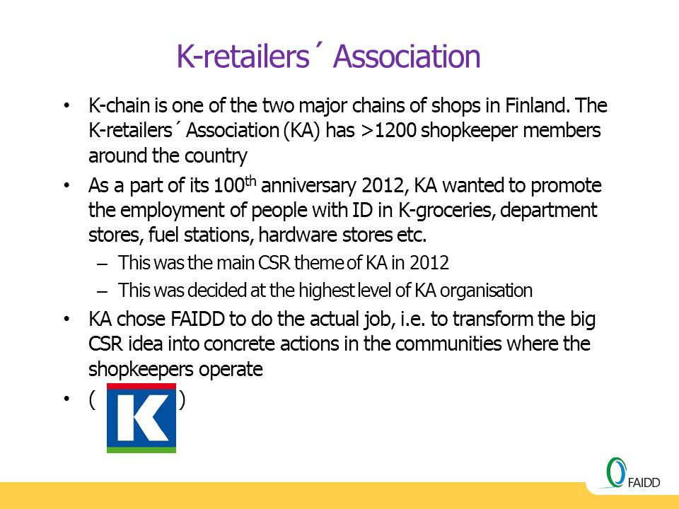 K-chain is one of the two major chains of shops in Finland. The K-retailers´ Association (KA) has >1200 shopkeeper members around the country As a par